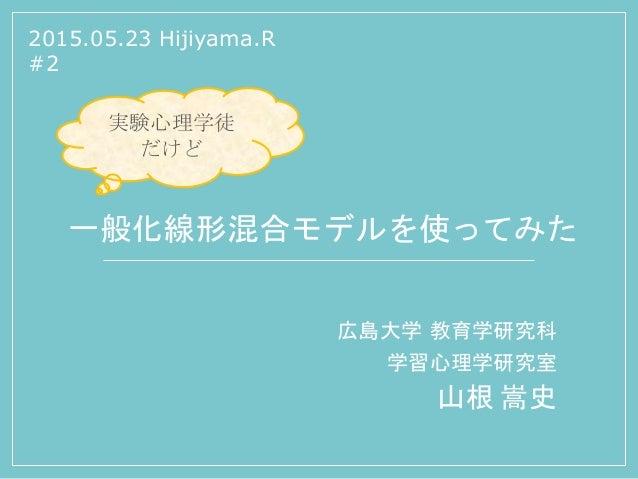 一般化線形混合モデルを使ってみた 広島大学 教育学研究科 学習心理学研究室 山根 嵩史 2015.05.23 Hijiyama.R #2 実験心理学徒 だけど