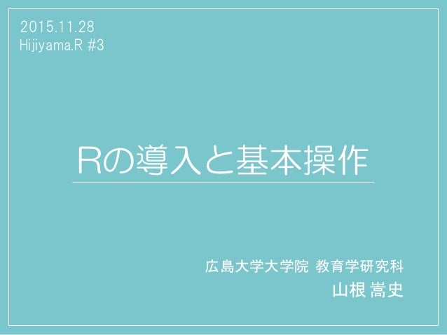 Rの導入と基本操作 広島大学大学院 教育学研究科 山根 嵩史 2015.11.28 Hijiyama.R #3