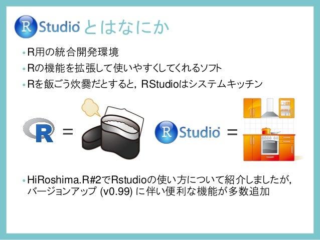 とはなにか •R用の統合開発環境 •Rの機能を拡張して使いやすくしてくれるソフト •Rを飯ごう炊爨だとすると,RStudioはシステムキッチン •HiRoshima.R#2でRstudioの使い方について紹介しましたが, バージョンアップ (v...