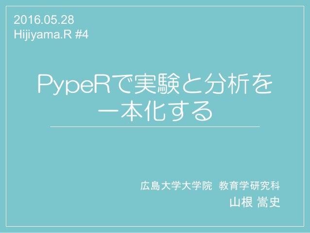 PypeRで実験と分析を 一本化する 広島大学大学院 教育学研究科 山根 嵩史 2016.05.28 Hijiyama.R #4