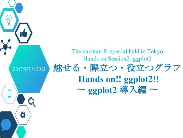 The kazutan.R: special held in Tokyo Hands on Session2: ggplot2 魅せる・際立つ・役立つグラフ Hands on!! ggplot2!! 〜 ggplot2 導入編 〜 Presen...