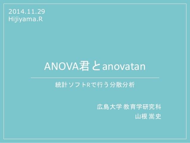 ANOVA君とanovatan  統計ソフトRで行う分散分析  広島大学教育学研究科  山根嵩史  2014.11.29  Hijiyama.R