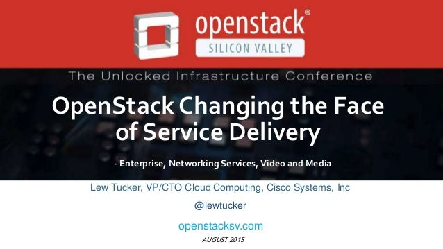 AUGUST 2015 OpenStack Changing the Face of Service Delivery - Enterprise, Networking Services, Video and Media Lew Tucker,...