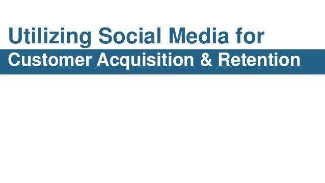 Utilizing Social Media forCustomer Acquisition & Retention