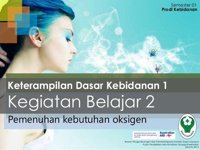 Semester 01 Prodi Kebidanan  Keterampilan Dasar Kebidanan 1  Kegiatan Belajar 2 Pemenuhan kebutuhan oksigen  Badan Pengemb...