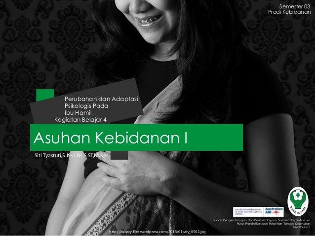 Asuhan Kebidanan I Kegiatan Belajar 4 Perubahan dan Adaptasi Psikologis Pada Ibu Hamil Siti Tyastuti,S.Kep,Ns,S.ST,M.Kes S...