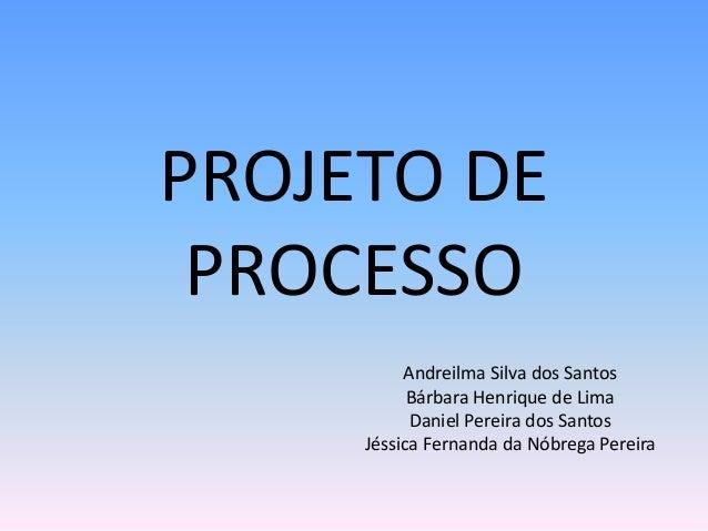PROJETO DE PROCESSO Andreilma Silva dos Santos Bárbara Henrique de Lima Daniel Pereira dos Santos Jéssica Fernanda da Nóbr...