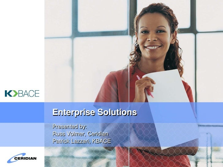 Enterprise Solutions Presented by: Russ Volmer, Ceridian Patrick Lazzari, KBACE