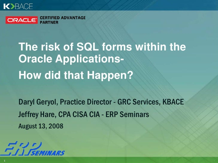 The risk of SQL forms within the     Oracle Applications-     How did that Happen?      Daryl Geryol, Practice Director - ...