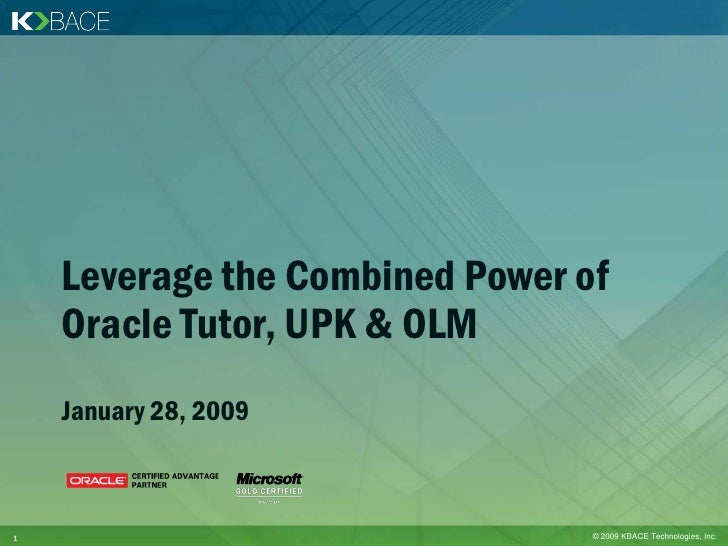 Leverage the Combined Power of     Oracle Tutor, UPK & OLM     January 28, 2009    1                                © 2009...