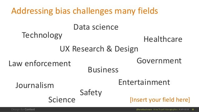 @karenbachmann Know Thyself: Managing Bias #UXPA2018 Addressing bias challenges many fields 10 Healthcare Business Governm...