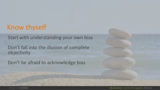@karenbachmann Know Thyself: Managing Bias #UXPA2018 Start with understanding your own bias Don't fall into the illusion o...