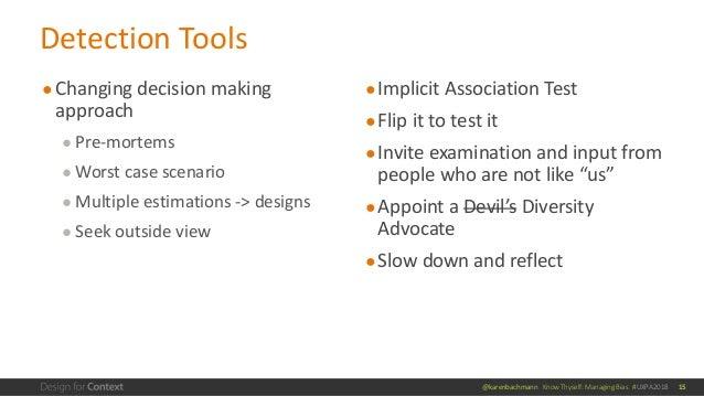 @karenbachmann Know Thyself: Managing Bias #UXPA2018 Detection Tools ●Changing decision making approach ● Pre-mortems ● Wo...