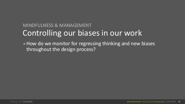 @karenbachmann Know Thyself: Managing Bias #UXPA2018 20 Controlling our biases in our work ● How do we monitor for regress...