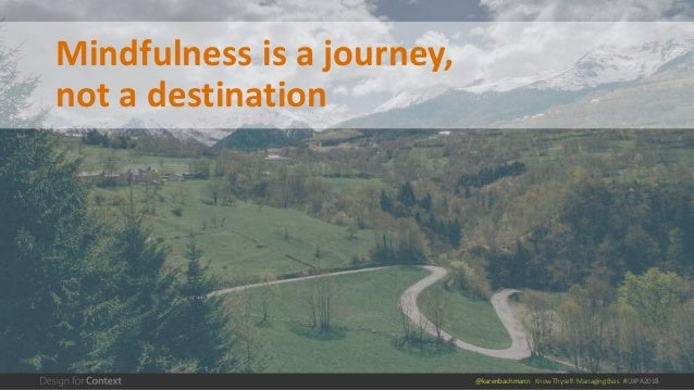 @karenbachmann Know Thyself: Managing Bias #UXPA2018 Mindfulness is a journey, not a destination