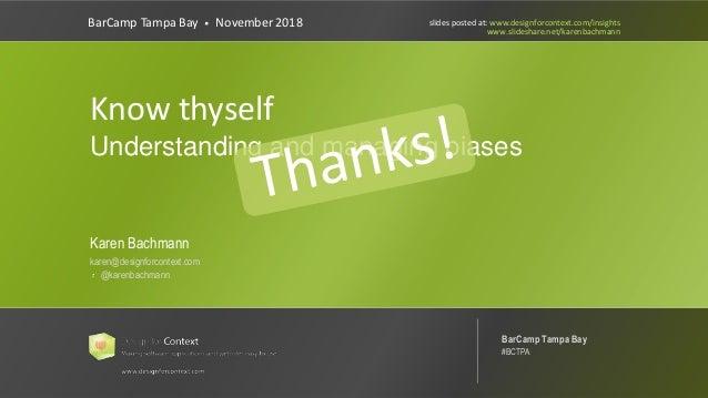 @karenbachmann Know Thyself: Managing Bias #UXPA2018 Know thyself Understanding and managing biases BarCamp Tampa Bay • No...