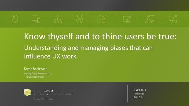 @karenbachmann Know Thyself: Managing Bias #UXPA2018 1 Know thyself and to thine users be true: Understanding and managing...
