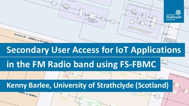 1/25 Kenny Barlee, University of Strathclyde (Scotland) in the FM Radio band using FS-FBMC Secondary User Access for IoT A...