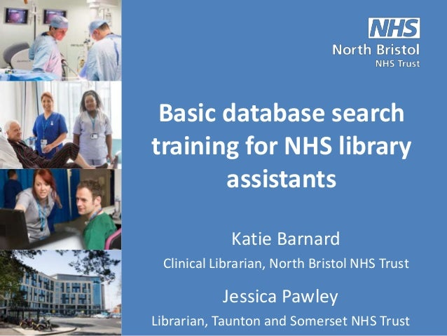 Basic database search training for NHS library assistants Katie Barnard Clinical Librarian, North Bristol NHS Trust Jessic...