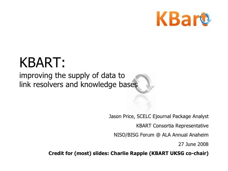 KBART:   improving the supply of data to  link resolvers and knowledge bases Jason Price, SCELC Ejournal Package Analyst K...