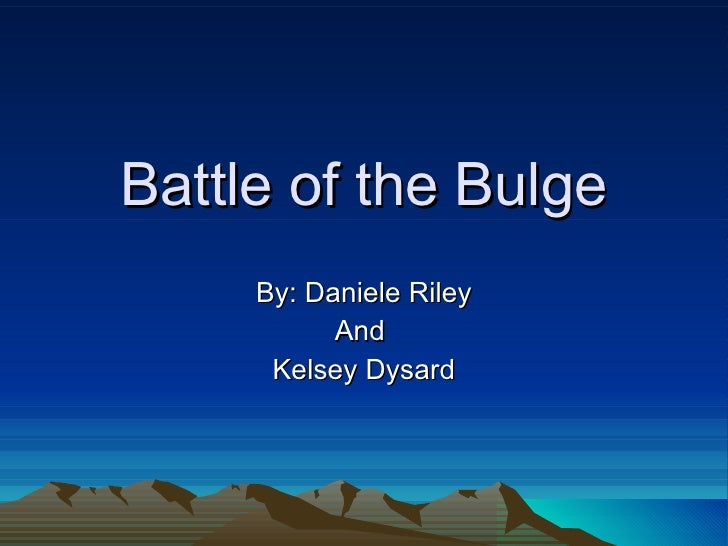 Battle of the Bulge By: Daniele Riley And  Kelsey Dysard