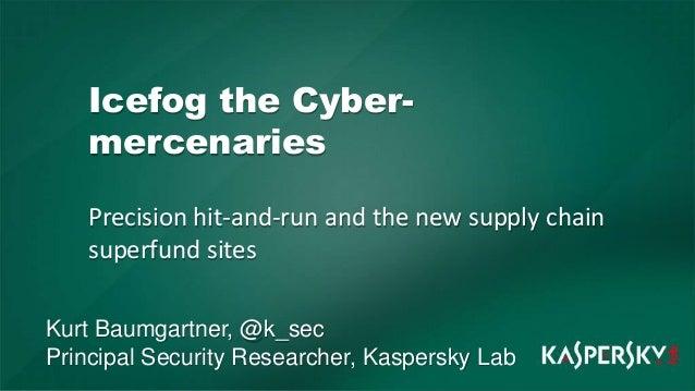 Icefog the Cybermercenaries Precision hit-and-run and the new supply chain superfund sites Kurt Baumgartner, @k_sec Princi...