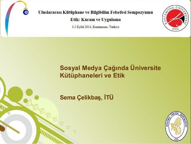 Sosyal Medya Çağında Üniversite  Kütüphaneleri ve Etik  Sema Çelikbaş, İTÜ