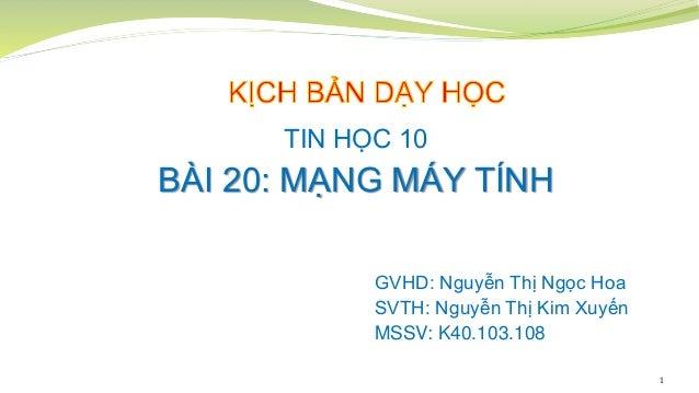 1 TIN HỌC 10 BÀI 20: MẠNG MÁY TÍNH GVHD: Nguyễn Thị Ngọc Hoa SVTH: Nguyễn Thị Kim Xuyến MSSV: K40.103.108
