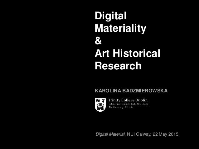 Digital Material, NUI Galway, 22 May 2015 Digital Materiality & Art Historical Research KAROLINA BADZMIEROWSKA