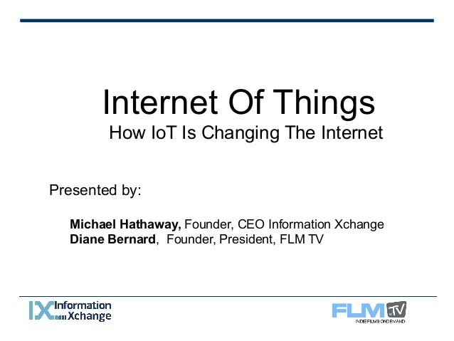 Internet Of Things  How IoT Is Changing The Internet  Presented by:  Michael Hathaway, Founder, CEO Information Xchange  D...