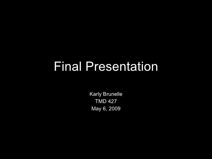 Final Presentation Karly Brunelle TMD 427 May 6, 2009