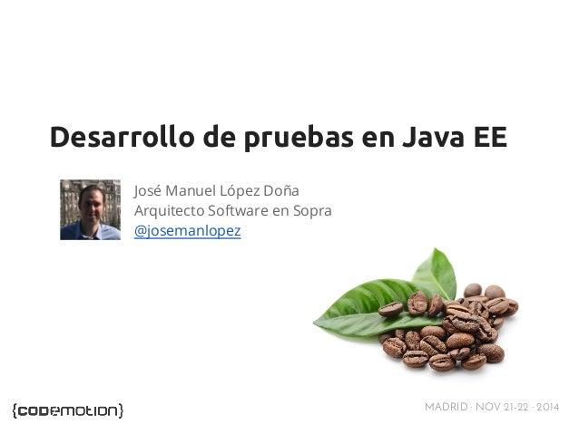 Desarrollo de pruebas en Java EE  MADRID · NOV 21-22 · 2014  José Manuel López Doña  Arquitecto Software en Sopra  @josema...