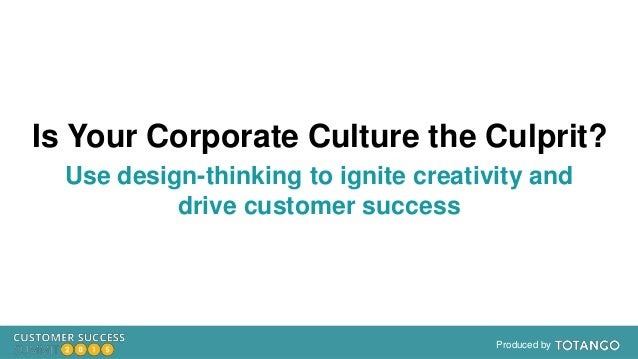Produced by Is Your Corporate Culture the Culprit? Use design-thinking to ignite creativity and drive customer success