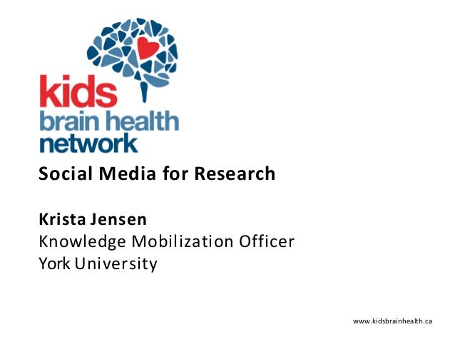 www.kidsbrainhealth.ca SocialMediaforResearch KristaJensen KnowledgeMobilizationOfficer YorkUniversity