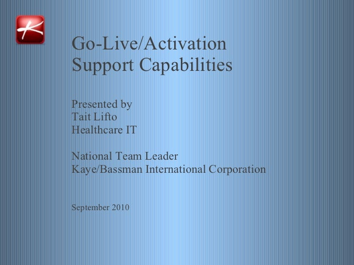 Go-Live/Activation  Support Capabilities Presented by Tait Lifto Healthcare IT National Team Leader Kaye/Bassman Internati...