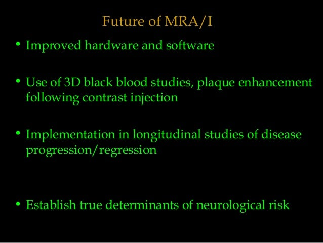 Future of MRA/I • Improved hardware and software • Use of 3D black blood studies, plaque enhancement following contrast in...
