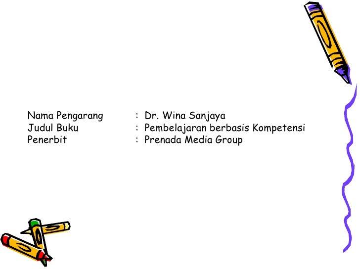 Nama Pengarang :  Dr. Wina Sanjaya Judul Buku :  Pembelajaran berbasis Kompetensi Penerbit :  Prenada Media Group