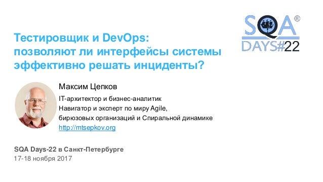 Тестировщик и DevOps: позволяют ли интерфейсы системы эффективно решать инциденты? Максим Цепков IT-архитектор и бизнес-ан...