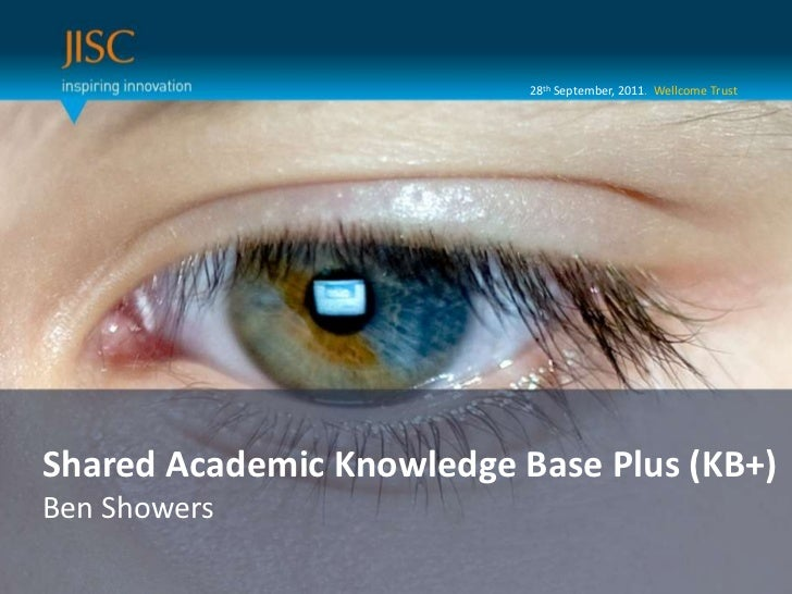 28th September, 2011.  Wellcome Trust<br />Presenter or main title…<br />Shared Academic Knowledge Base Plus (KB+)<br />Be...