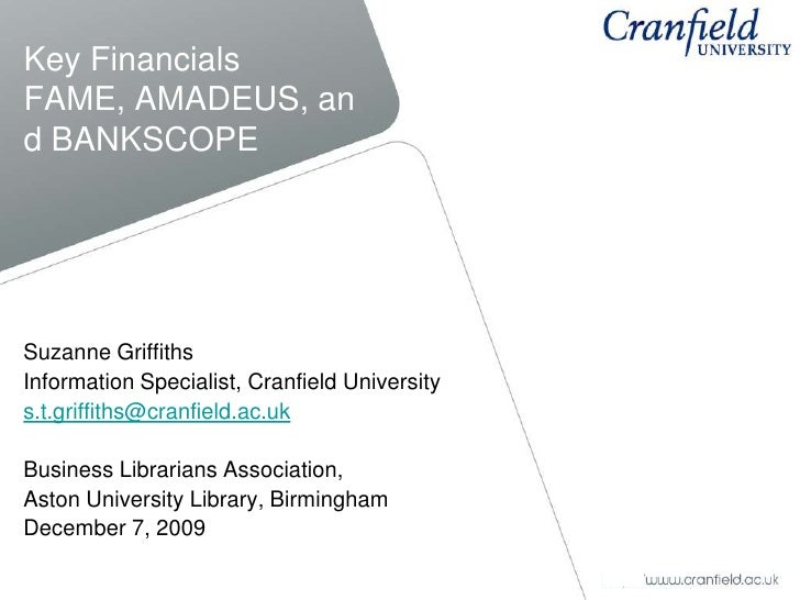 Key FinancialsFAME, AMADEUS, and BANKSCOPE<br />Suzanne Griffiths<br />Information Specialist, Cranfield University<br />s...