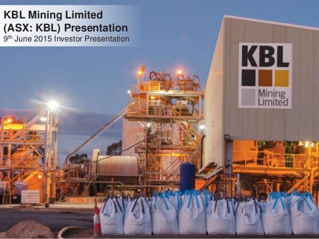 KBL Mining Limited (ASX: KBL) Presentation 9th June 2015 Investor Presentation