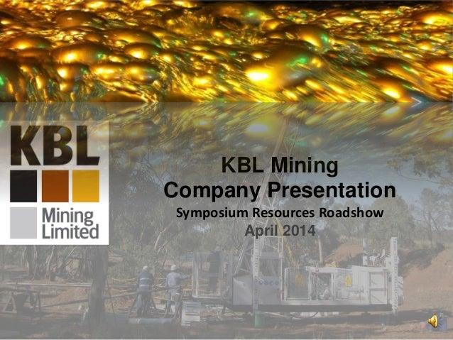 KBL Mining Company Presentation Symposium Resources Roadshow April 2014 1