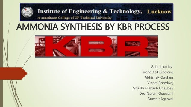 AMMONIA SYNTHESIS BY KBR PROCESS Submitted by- Mohd Asif Siddique Abhishek Gautam Vineet Bhardwaj Shashi Prakash Chaubey D...