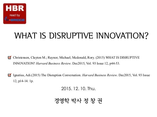 Strategy & Society WHAT IS DISRUPTIVE INNOVATION? Christensen, Clayton M.; Raynor, Michael; Mcdonald, Rory. (2015) WHAT IS...