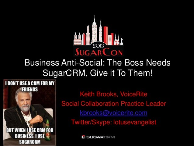 Business Anti-Social: The Boss Needs    SugarCRM, Give it To Them!                Keith Brooks, VoiceRite         Social C...
