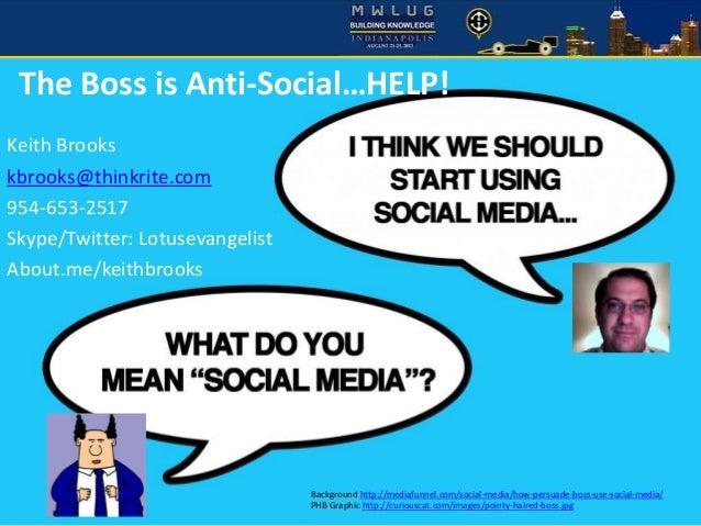 MWLUG 2013 The Boss is Anti-Social…HELP! Keith Brooks kbrooks@thinkrite.com 954-653-2517 Skype/Twitter: Lotusevangelist Ab...