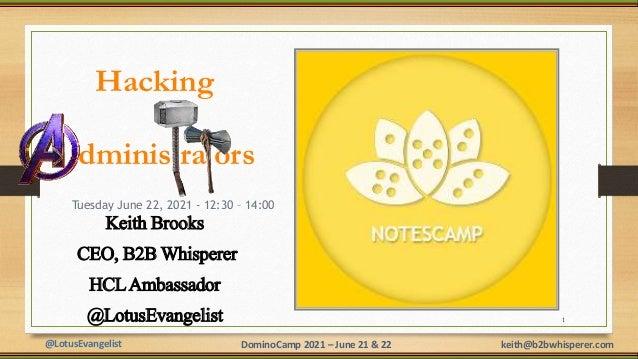 @LotusEvangelist keith@b2bwhisperer.com DominoCamp 2021 – June 21 & 22 Hacking dminis ra ors Keith Brooks CEO, B2B Whisper...