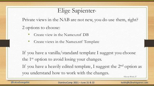 @LotusEvangelist keith@b2bwhisperer.com DominoCamp 2021 – June 21 & 22 Elige Sapienter* Private views in the NAB are not n...