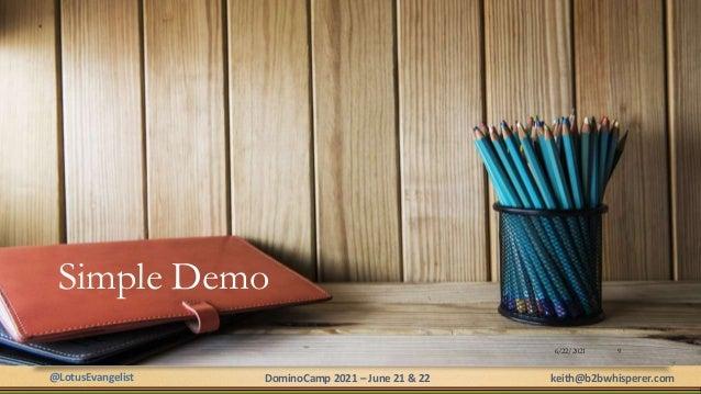 @LotusEvangelist keith@b2bwhisperer.com DominoCamp 2021 – June 21 & 22 Simple Demo 6/22/2021 9