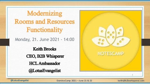 @LotusEvangelist keith@b2bwhisperer.com DominoCamp 2021 – June 21 & 22 Modernizing Rooms and Resources Functionality Monda...